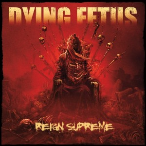 DYING FETUS – Reign Supreme